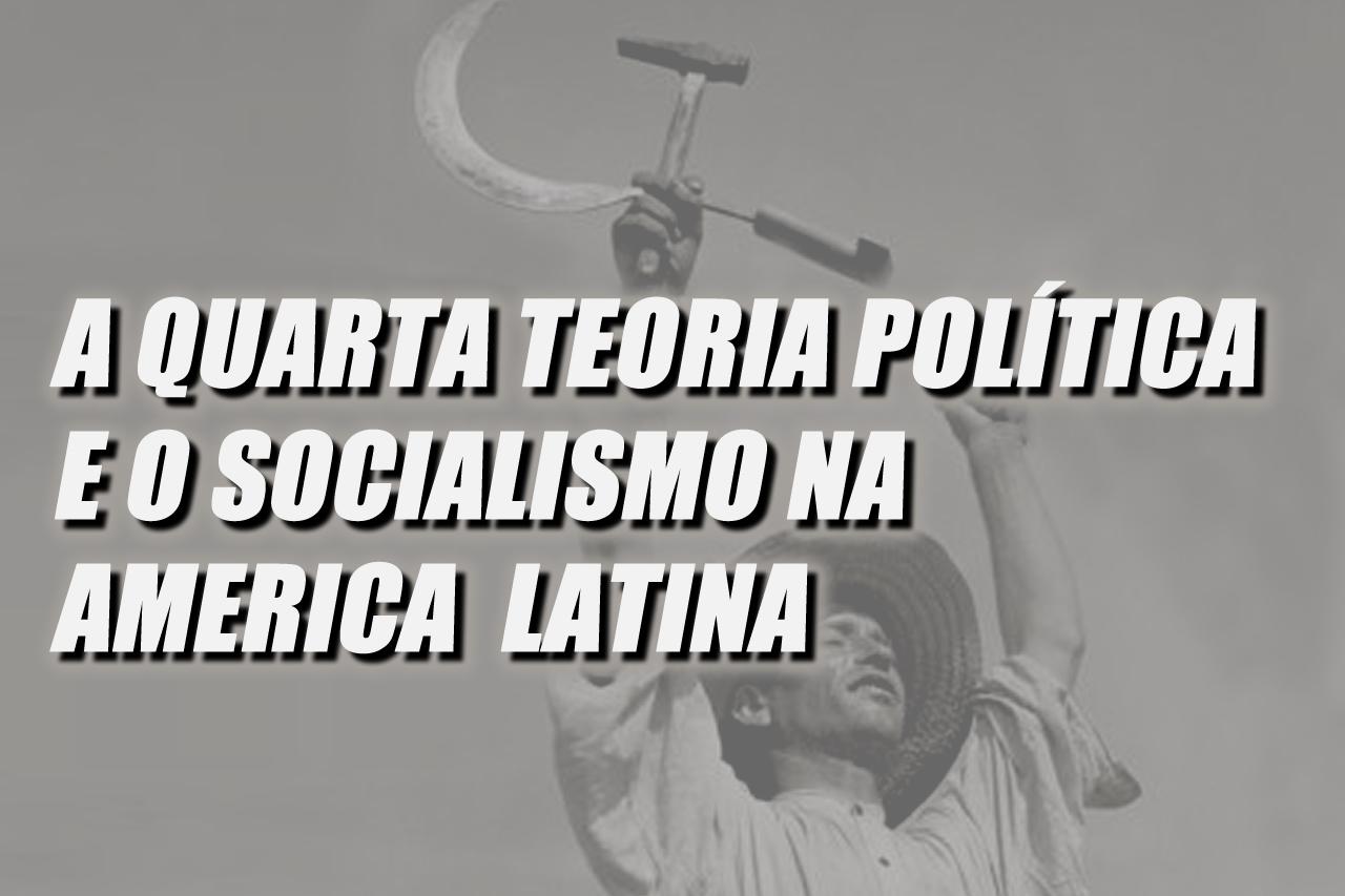 A Quarta Teoria Política e o Socialismo na América Latina – Por Carlos Salazar