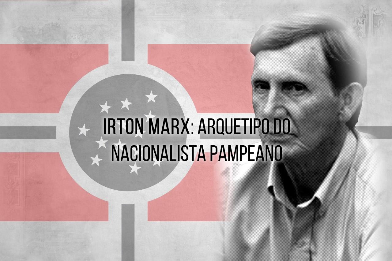 Irton Marx: Arquetipo do Nacionalista Pampeano