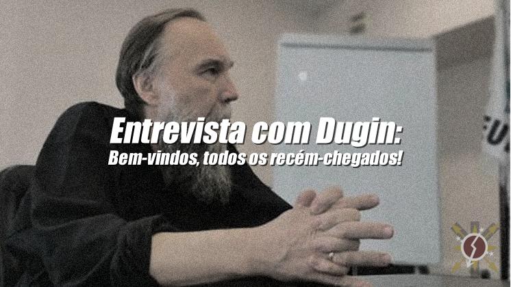 """Entrevista com Alexander Dugin: """"Bem-vindos, todos os recém-chegados!"""""""